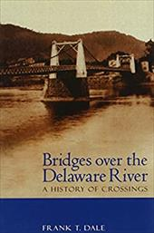 Bridges Over the Delaware River: A History of Crossings - Dale, Frank T.