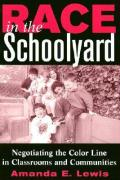 Race in the Schoolyard: Negotiating the Color Line in Classrooms and Communities