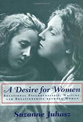 A Desire for Women: Relational Psychoanalysis, Writing, and Relationships Between Women - Juhasz, Suzanne