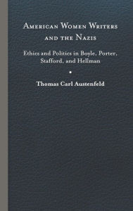 American Women Writers and the Nazis: Ethics and Politics in Boyle, Porter, Stafford, and Hellman Thomas Carl Austenfeld Author