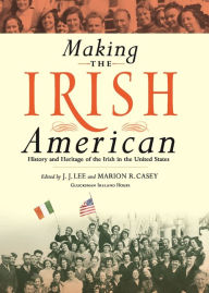 Making the Irish American: History and Heritage of the Irish in the United States - J.J. Lee
