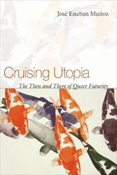 Cruising Utopia: The Then and There of Queer Futurity - Munoz, Jose Esteban
