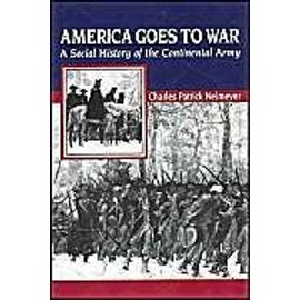 America Goes to War: A Social History of the Continental Army - Charles Patrick Neimeyer