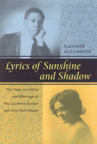 Lyrics of Sunshine and Shadow: The Tragic Courtship and Marriage of Paul Laurence Dunbar and Alice Ruth Moore Eleanor Alexander Author