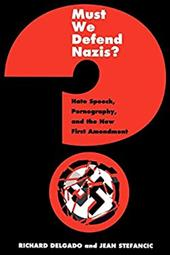 Must We Defend Nazis?: Hate Speech, Pornography and the New First Amendment - Delgado, Richard / Gibson, Kristina / Stefancic, Jean