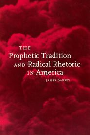 The Prophetic Tradition and Radical Rhetoric in America - James Darsey