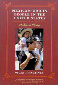 Mexican-Origin People in the United States: A Topical History - Oscar J. Martínez