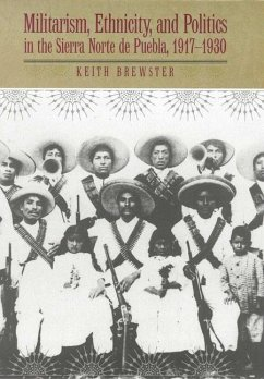 Militarism, Ethnicity, and Politics in the Sierra Norte de Puebla, 1917-1930 - Brewster, Keith