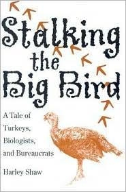 Stalking the Big Bird: A Tale of Turkeys, Biologists, and Bureaucrats - Harley Shaw