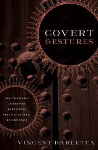 Covert Gestures: Crypto-Islamic Literature as Culture Practice in Early Modern Spain - Vincent Barletta