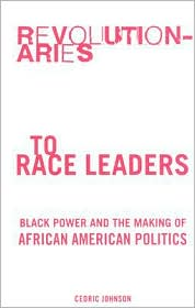 Revolutionaries to Race Leaders: Black Power and the Making of African American Politics - Cedric Johnson