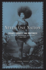 Never One Nation: Freaks, Savages, and Whiteness in U. S. Popular Culture, 1850-1877 - Linda Frost