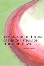 Islamism and the Future of the Christians of the Middle East - Malik, Habib C.