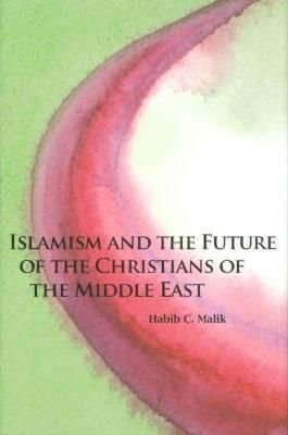 Islamism and the Future of the Christians of the Middle East - Habib C. Malik