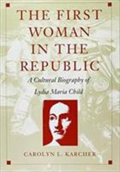 The First Woman in the Republic: A Cultural Biography of Lydia Maria Child - Karcher, Carolyn L. / Carolyn L. Karcher / Karcher