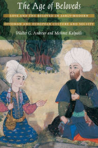 The Age of Beloveds: Love and the Beloved in Early-Modern Ottoman and European Culture and Society - Walter G. Andrews
