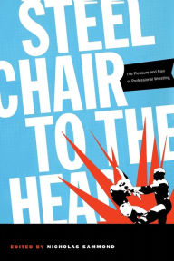 Steel Chair to the Head: The Pleasure and Pain of Professional Wrestling - Nicholas Sammond