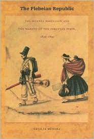 The Plebeian Republic: The Huanta Rebellion and the Making of the Peruvian State, 1820-1850 - Cecilia Méndez