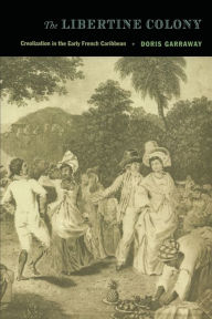 The Libertine Colony: Creolization in the Early French Caribbean - Doris L Garraway