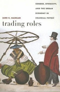 Trading Roles: Gender, Ethnicity, and the Urban Economy in Colonial Potosi - Mangan, Jane E.