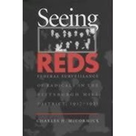 Seeing Reds: Federal Surveillance of Radicals in the Pittsburgh Mill District, 1917-1921 - Charles H. Mccormick