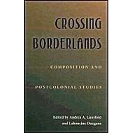 Crossing Borderlands: Composition and Postcolonial Studies - Andrea A. Lunsford