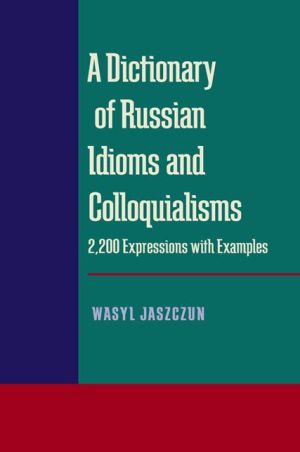 A Dictionary of Russian Idioms and Colloquialisms: 2,200 Expressions with Examples - Wasyl Jaszczun, Szymon Krynski