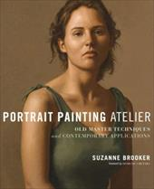 Portrait Painting Atelier: Old Master Techniques and Contemporary Applications - Brooker, Suzanne / Cretara, Domenic