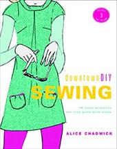 DowntownDIY Sewing: 14 Easy Designs for City Girls with Style [With 3 Full-Size Patterns] - Chadwick, Alice / Finn-Davis, Leanne