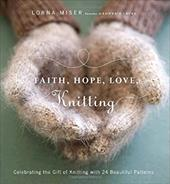 Faith, Hope, Love, Knitting: Celebrating the Gift of Knitting with 20 Beautiful Patterns - Miser, Lorna