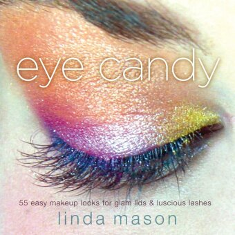 eye candy - 55 easy makeup looks for glam lids and luscious lashes - Mason, Linda