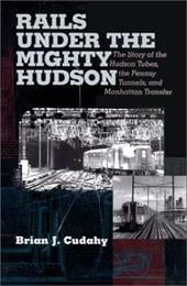 Rails Under the Mighty Hudson: The Story of the Hudson Tubes, the Pennsy Tunnels, and Manhatten Transfer - Cudahy, Brian J.