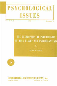 Developmental Psychologies of Jean Piaget and Psychoanalysis (Psychological Issues Vol. II, No. 1 Monographs 5) - Peter H. Wolff