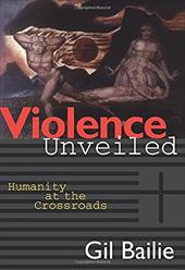 Violence Unveiled: Humanity at the Crossroads - Bailie, Gil