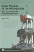 Cham Muslims of the Mekong Delta: Place and Mobility in the Cosmopolitan Periphery - Taylor, Philip