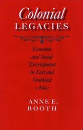 Colonial Legacies: Economic and Social Development in East and Southeast Asia - Booth, Anne E.