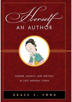Herself an Author: Gender, Agency, and Writing in Late Imperial China - Fong, Grace S.