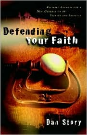 Defending Your Faith: Reliable Answers for a New Generation of Seekers and Skeptics - Dan Story