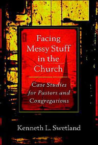 Facing Messy Stuff in the Church: Case Studies for Pastors and Congregations - Kenneth L. Swetland
