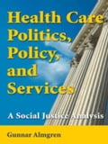Health Care Politics, Policy, and Services: A Social Justice Analysis - Almgren, Gunnar, MSW, PhD