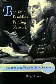 Benjamin Franklin's Printing Network: Disseminating Virtue in Early America - Ralph Frasca