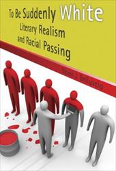 To Be Suddenly White: Literary Realism and Racial Passing - Belluscio, Steven J.