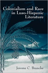 Colonialism and Race in Luso-Hispanic Literature - Jerome C. Branche
