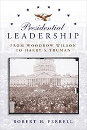 Presidential Leadership: From Woodrow Wilson to Harry S. Truman - Ferrell, Robert H.