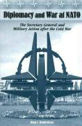 Diplomacy and War at NATO: The Secretary General and Military Action After the Cold War