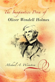The Imaginative Prose of Oliver Wendell Holmes - Michael A. Weinstein
