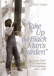''Take Up the Black Man's Burden'' : Kansas City's African American Communities, 1865-1939 - Charles E. Coulter