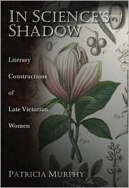 In Science's Shadow: Literary Constructions of Late Victorian Women - Patricia Murphy