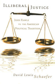 Illiberal Justice: John Rawls vs. the American Political Tradition - David Lewis Schaefer