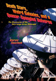 Death Stars, Weird Galaxies, and a Quasar-Spangled Universe: The Discoveries of the Very Large Array Telescope - Karen Taschek